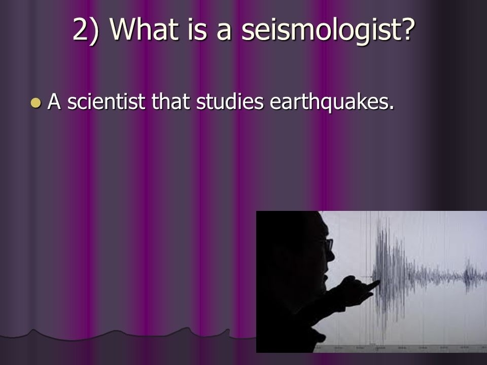 a scientist who studies earthquakes is a _____.-2